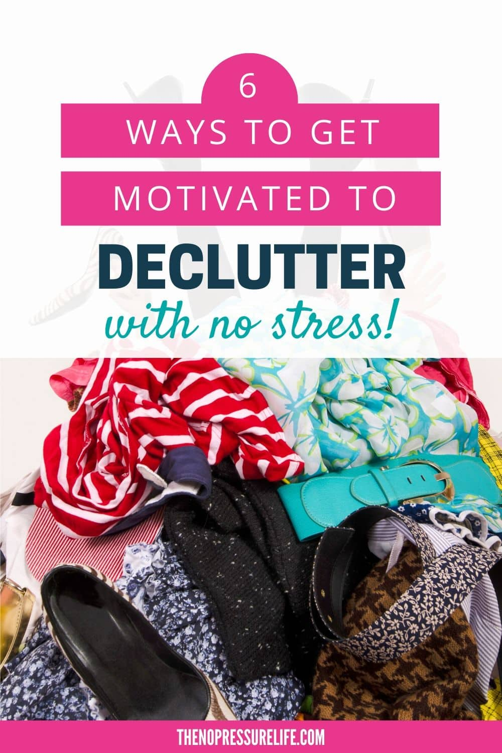 Pile of clothes with text overlay: 6 ways to get motivated to declutter with no stress